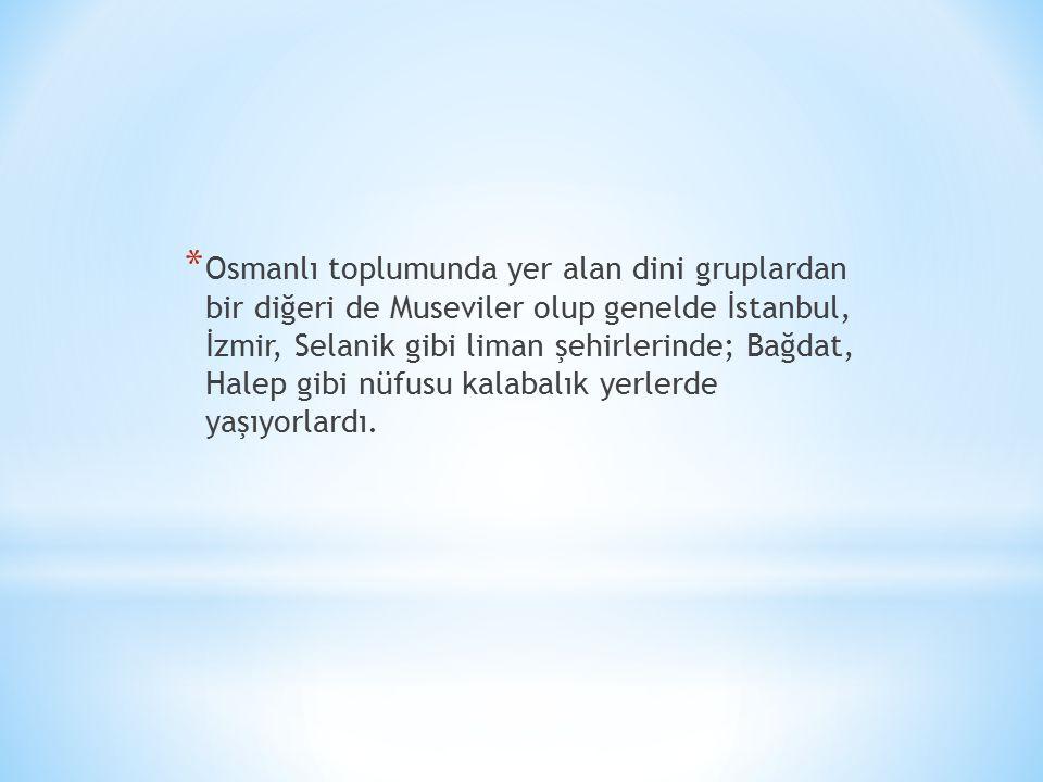 Osmanlı toplumunda yer alan dini gruplardan bir diğeri de Museviler olup genelde İstanbul, İzmir, Selanik gibi liman şehirlerinde; Bağdat, Halep gibi nüfusu kalabalık yerlerde yaşıyorlardı.