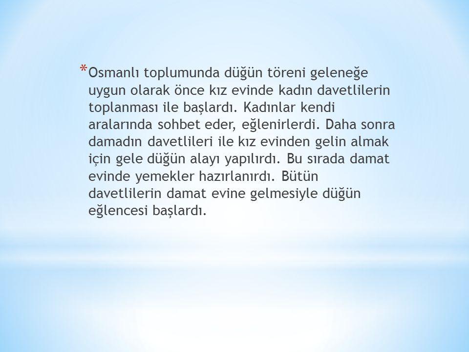 Osmanlı toplumunda düğün töreni geleneğe uygun olarak önce kız evinde kadın davetlilerin toplanması ile başlardı.