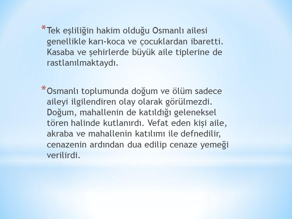 Tek eşliliğin hakim olduğu Osmanlı ailesi genellikle karı-koca ve çocuklardan ibaretti. Kasaba ve şehirlerde büyük aile tiplerine de rastlanılmaktaydı.