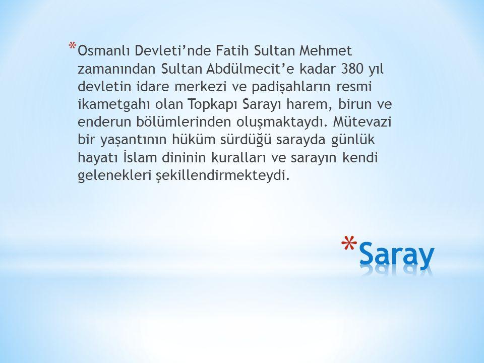 Osmanlı Devleti'nde Fatih Sultan Mehmet zamanından Sultan Abdülmecit'e kadar 380 yıl devletin idare merkezi ve padişahların resmi ikametgahı olan Topkapı Sarayı harem, birun ve enderun bölümlerinden oluşmaktaydı. Mütevazi bir yaşantının hüküm sürdüğü sarayda günlük hayatı İslam dininin kuralları ve sarayın kendi gelenekleri şekillendirmekteydi.