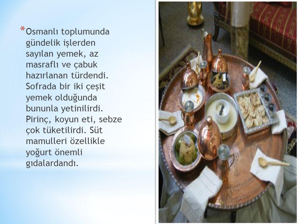 Osmanlı toplumunda gündelik işlerden sayılan yemek, az masraflı ve çabuk hazırlanan türdendi.