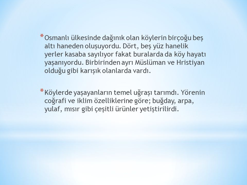Osmanlı ülkesinde dağınık olan köylerin birçoğu beş altı haneden oluşuyordu. Dört, beş yüz hanelik yerler kasaba sayılıyor fakat buralarda da köy hayatı yaşanıyordu. Birbirinden ayrı Müslüman ve Hristiyan olduğu gibi karışık olanlarda vardı.