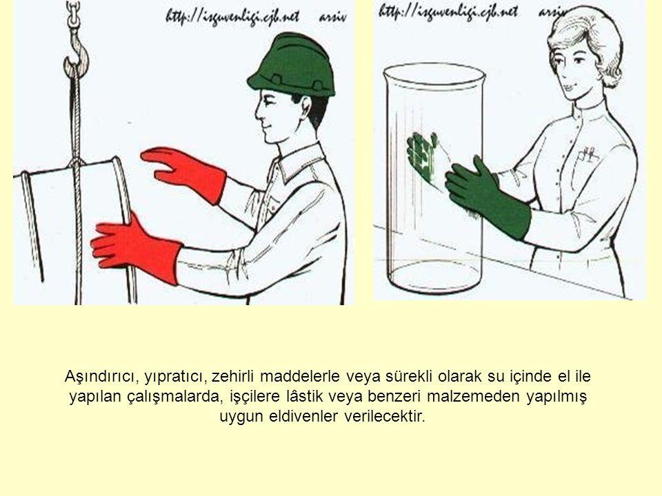 Aşındırıcı, yıpratıcı, zehirli maddelerle veya sürekli olarak su içinde el ile yapılan çalışmalarda, işçilere lâstik veya benzeri malzemeden yapılmış uygun eldivenler verilecektir.