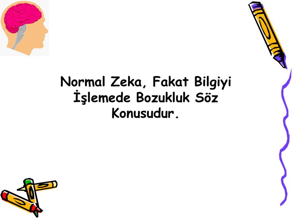 Normal Zeka, Fakat Bilgiyi İşlemede Bozukluk Söz Konusudur.