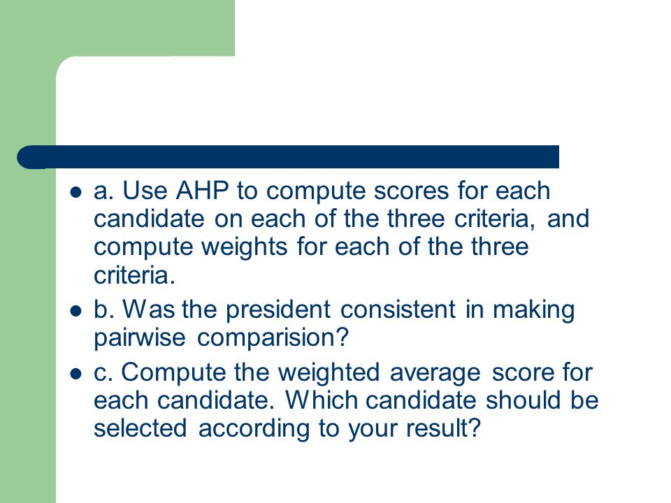 a. Use AHP to compute scores for each candidate on each of the three criteria, and compute weights for each of the three criteria.