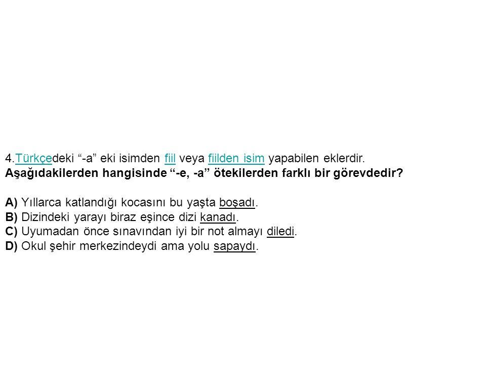 4.Türkçedeki -a eki isimden fiil veya fiilden isim yapabilen eklerdir.