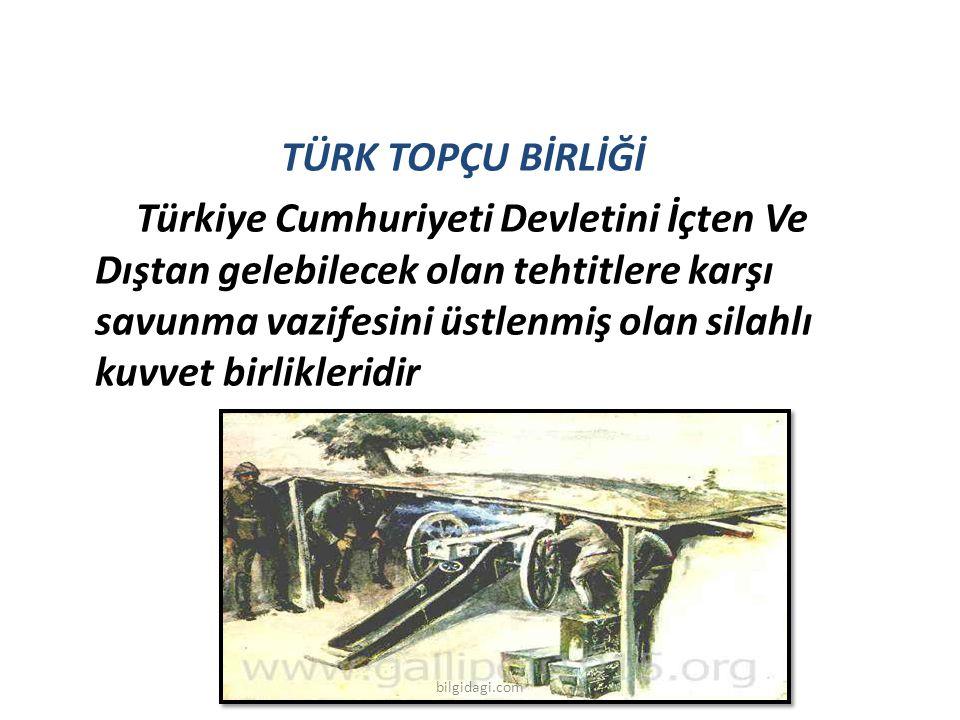 TÜRK TOPÇU BİRLİĞİ Türkiye Cumhuriyeti Devletini İçten Ve Dıştan gelebilecek olan tehtitlere karşı savunma vazifesini üstlenmiş olan silahlı kuvvet birlikleridir