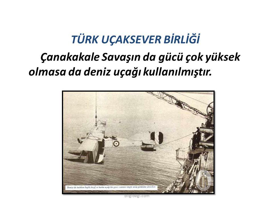 TÜRK UÇAKSEVER BİRLİĞİ Çanakakale Savaşın da gücü çok yüksek olmasa da deniz uçağı kullanılmıştır.