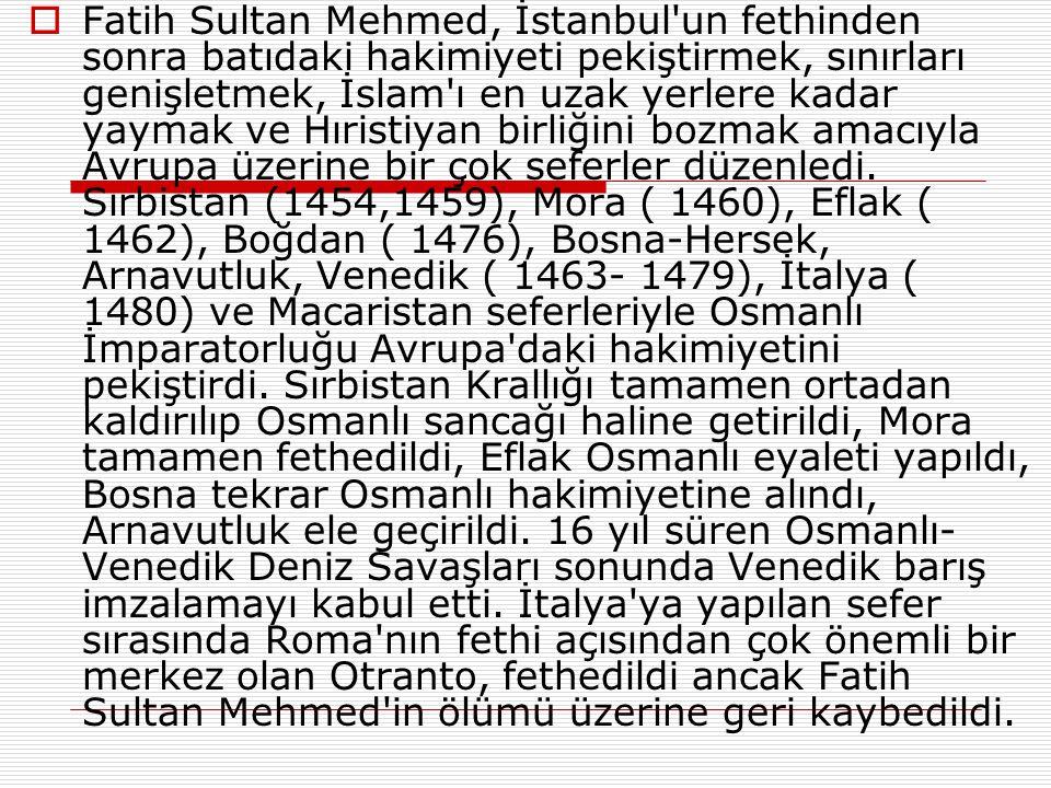 Fatih Sultan Mehmed, İstanbul un fethinden sonra batıdaki hakimiyeti pekiştirmek, sınırları genişletmek, İslam ı en uzak yerlere kadar yaymak ve Hıristiyan birliğini bozmak amacıyla Avrupa üzerine bir çok seferler düzenledi.
