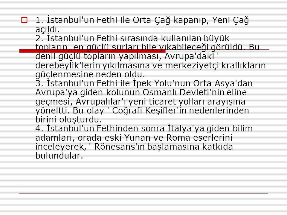 1. İstanbul un Fethi ile Orta Çağ kapanıp, Yeni Çağ açıldı. 2