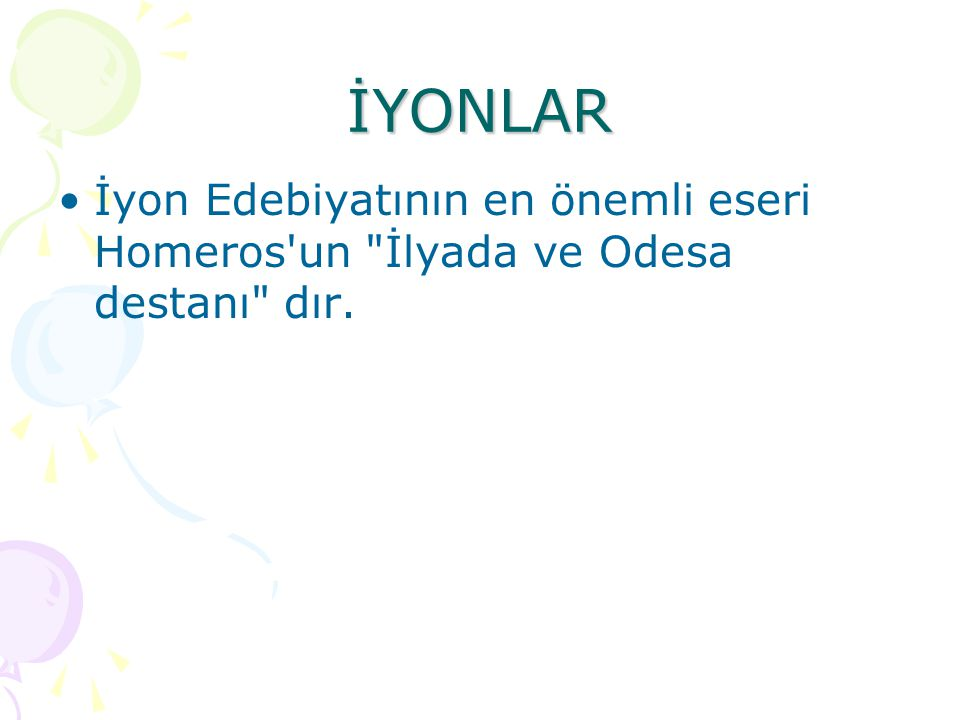 İYONLAR İyon Edebiyatının en önemli eseri Homeros un İlyada ve Odesa destanı dır.