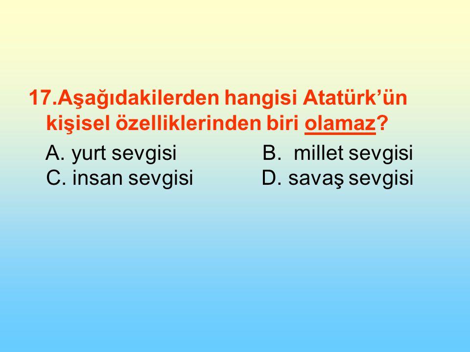 17.Aşağıdakilerden hangisi Atatürk'ün kişisel özelliklerinden biri olamaz