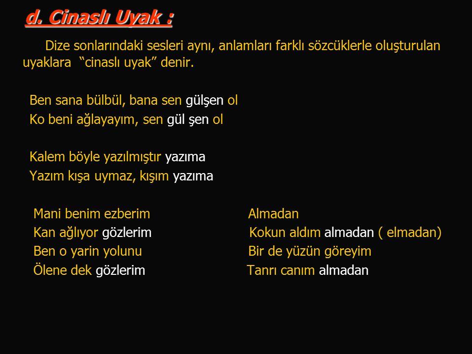 d. Cinaslı Uyak : Dize sonlarındaki sesleri aynı, anlamları farklı sözcüklerle oluşturulan uyaklara cinaslı uyak denir.