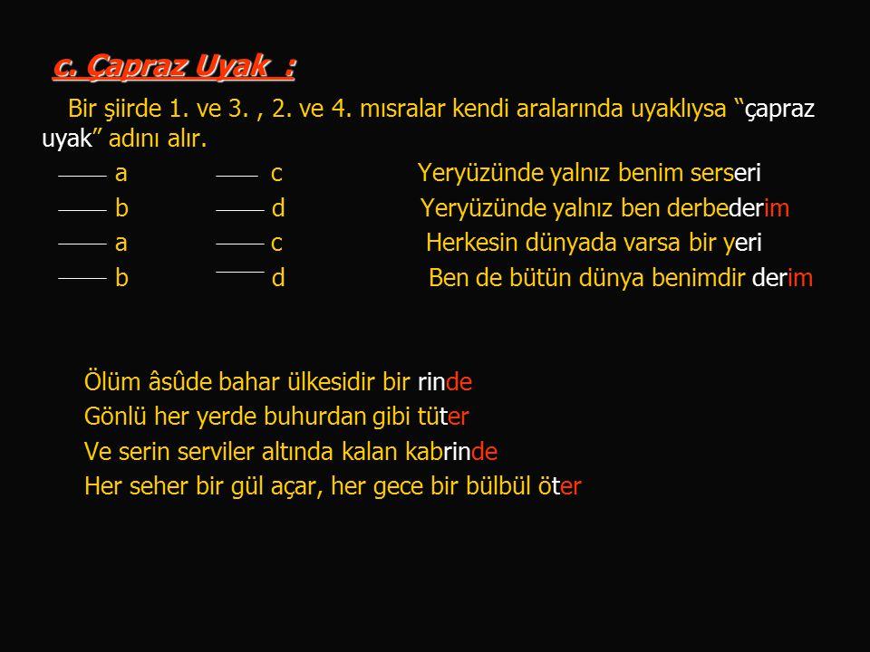 c. Çapraz Uyak : Bir şiirde 1. ve 3. , 2. ve 4. mısralar kendi aralarında uyaklıysa çapraz uyak adını alır.