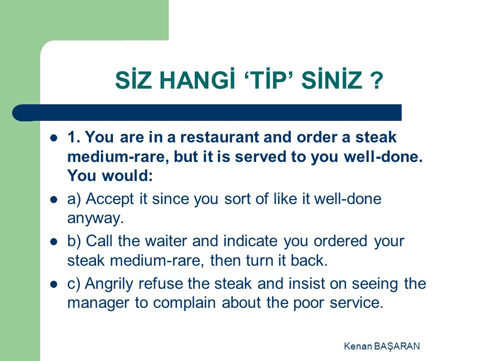 SİZ HANGİ 'TİP' SİNİZ 1. You are in a restaurant and order a steak medium-rare, but it is served to you well-done. You would: