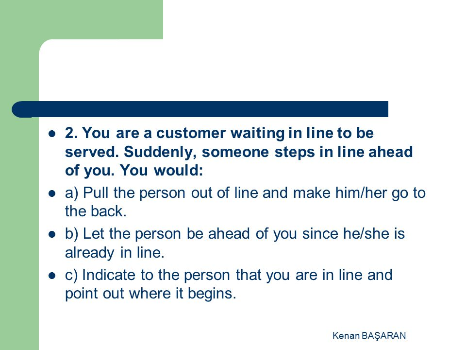 a) Pull the person out of line and make him/her go to the back.