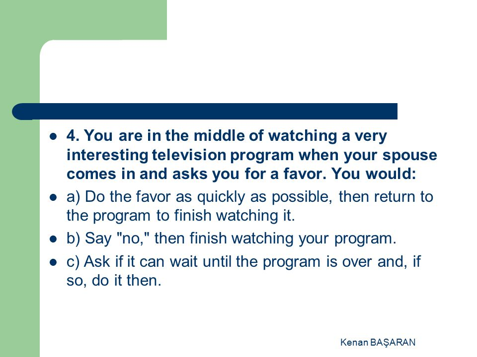 b) Say no, then finish watching your program.