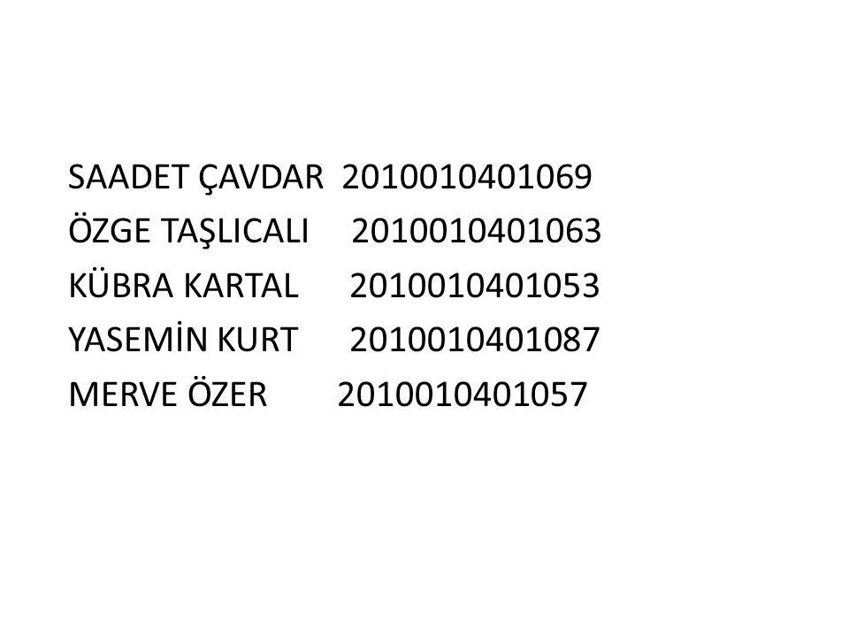 SAADET ÇAVDAR 2010010401069 ÖZGE TAŞLICALI 2010010401063 KÜBRA KARTAL 2010010401053 YASEMİN KURT 2010010401087 MERVE ÖZER 2010010401057