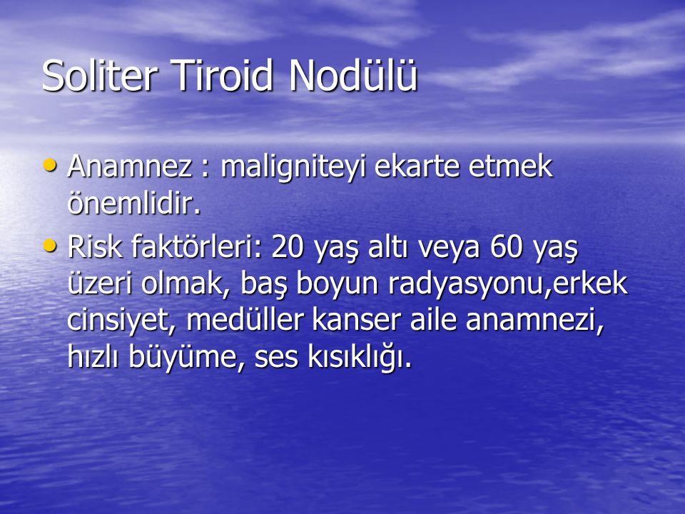Soliter Tiroid Nodülü Anamnez : maligniteyi ekarte etmek önemlidir.