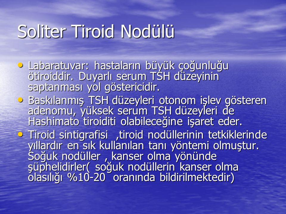 Soliter Tiroid Nodülü Labaratuvar: hastaların büyük çoğunluğu ötiroiddir. Duyarlı serum TSH düzeyinin saptanması yol göstericidir.