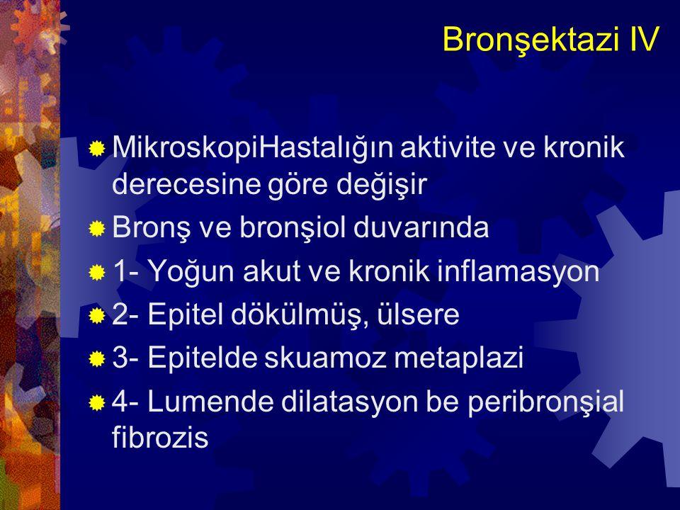 Bronşektazi IV MikroskopiHastalığın aktivite ve kronik derecesine göre değişir. Bronş ve bronşiol duvarında.