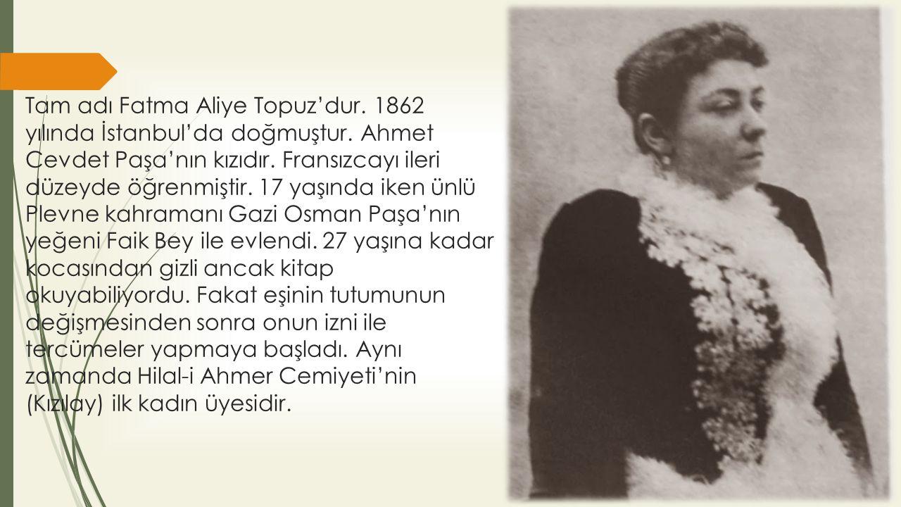 Tam adı Fatma Aliye Topuz'dur. 1862 yılında İstanbul'da doğmuştur