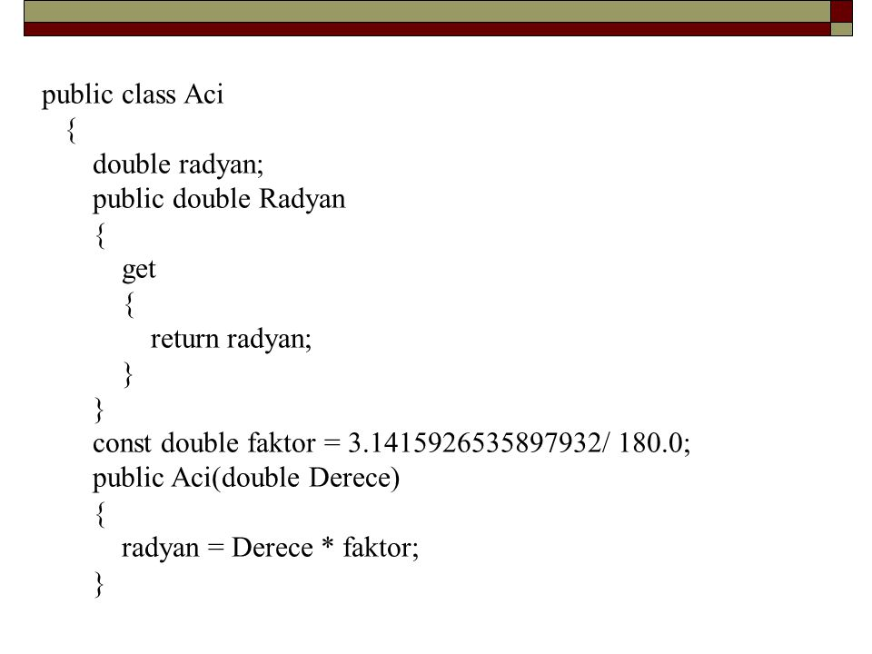 public class Aci { double radyan; public double Radyan. get. return radyan; } const double faktor = 3.1415926535897932/ 180.0;