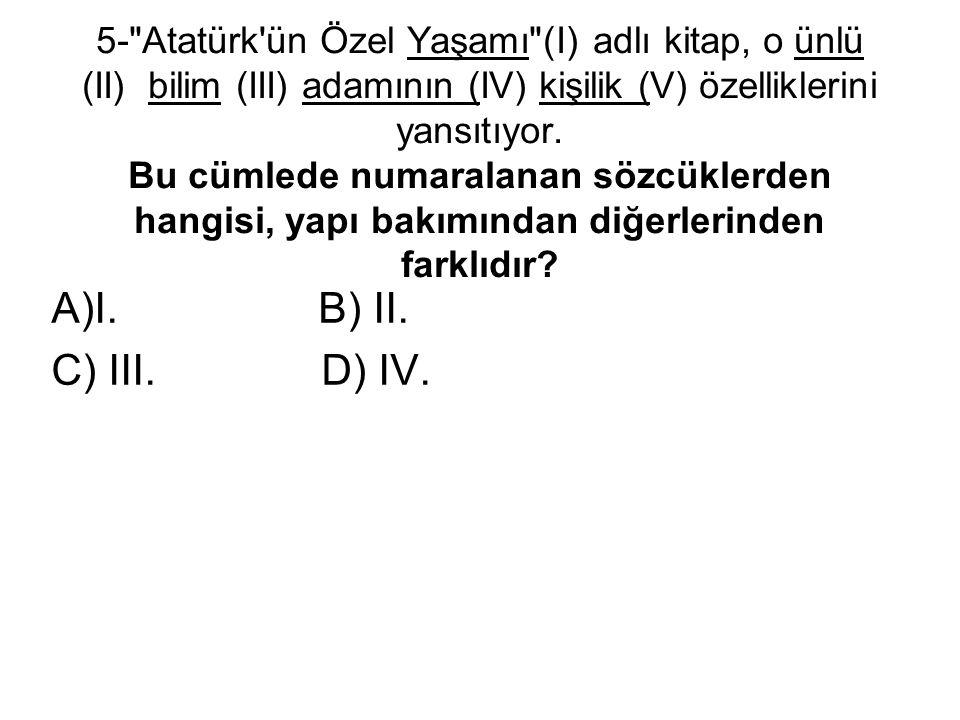 5- Atatürk ün Özel Yaşamı (I) adlı kitap, o ünlü (II) bilim (III) adamının (IV) kişilik (V) özelliklerini yansıtıyor. Bu cümlede numaralanan sözcüklerden hangisi, yapı bakımından diğerlerinden farklıdır