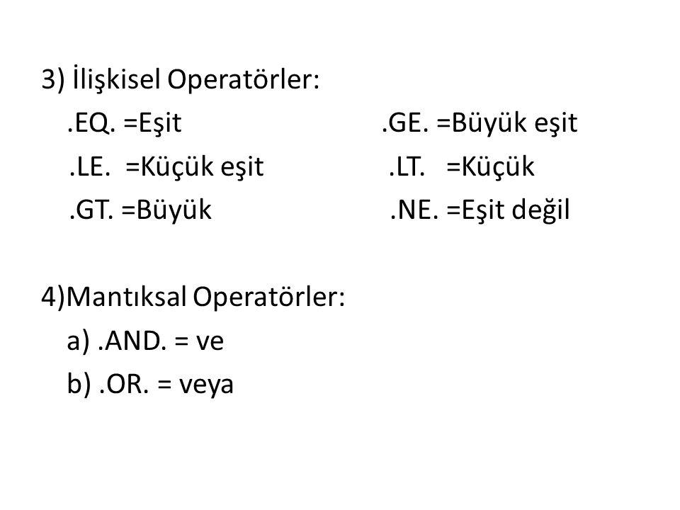 3) İlişkisel Operatörler:. EQ. =Eşit. GE. =Büyük eşit. LE. =Küçük eşit