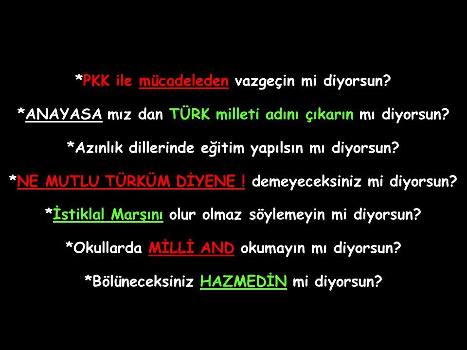 *PKK ile mücadeleden vazgeçin mi diyorsun