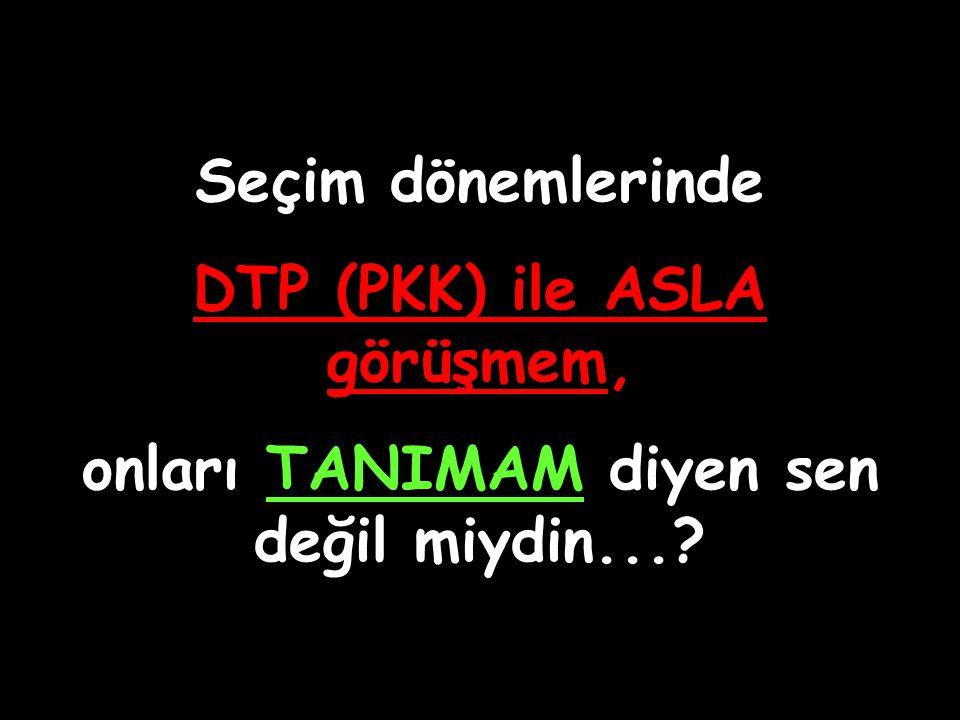 DTP (PKK) ile ASLA görüşmem, onları TANIMAM diyen sen değil miydin...