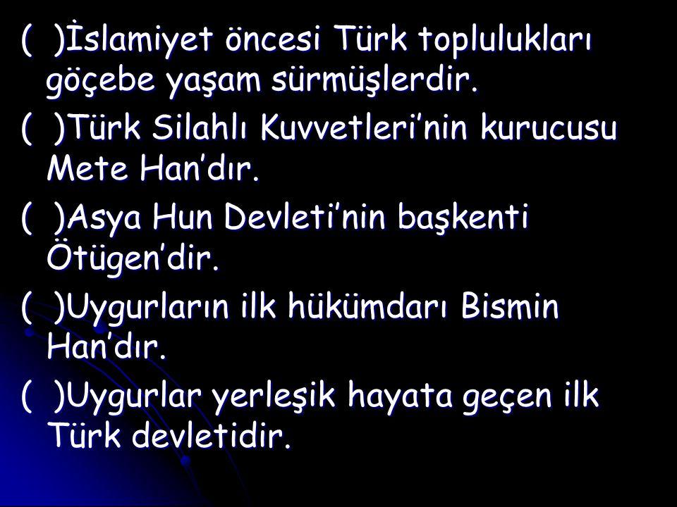 ( )İslamiyet öncesi Türk toplulukları göçebe yaşam sürmüşlerdir.