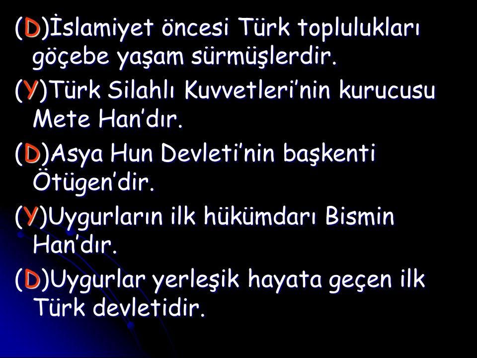 (D)İslamiyet öncesi Türk toplulukları göçebe yaşam sürmüşlerdir.