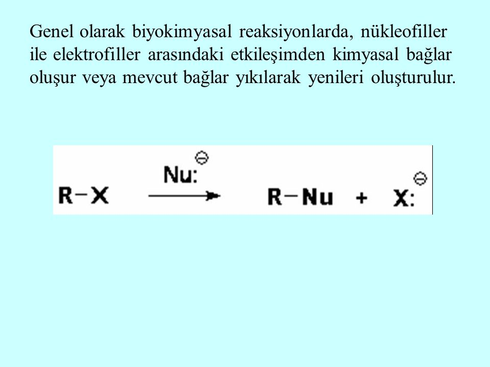 Genel olarak biyokimyasal reaksiyonlarda, nükleofiller ile elektrofiller arasındaki etkileşimden kimyasal bağlar oluşur veya mevcut bağlar yıkılarak yenileri oluşturulur.