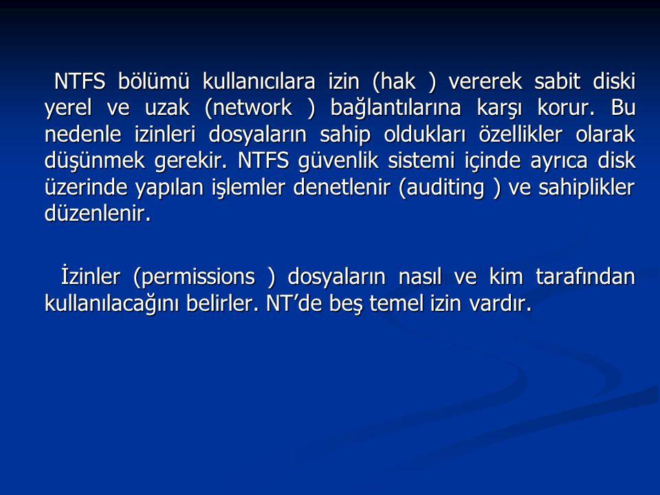 NTFS bölümü kullanıcılara izin (hak ) vererek sabit diski yerel ve uzak (network ) bağlantılarına karşı korur. Bu nedenle izinleri dosyaların sahip oldukları özellikler olarak düşünmek gerekir. NTFS güvenlik sistemi içinde ayrıca disk üzerinde yapılan işlemler denetlenir (auditing ) ve sahiplikler düzenlenir.