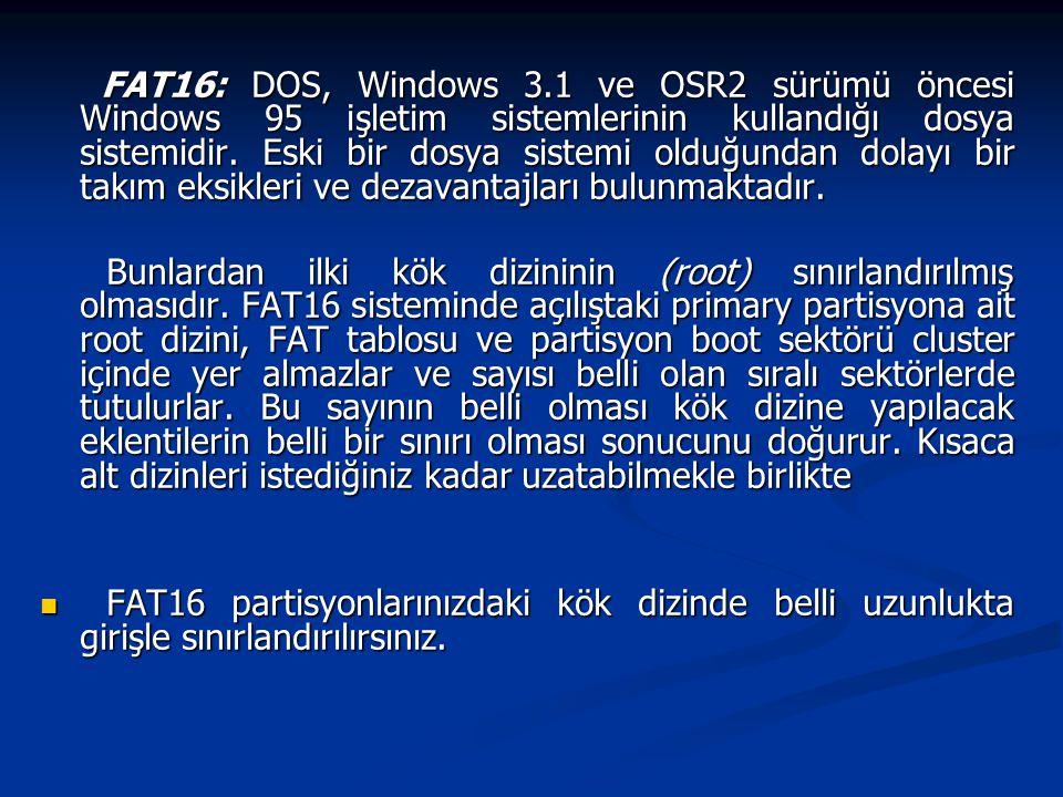 FAT16: DOS, Windows 3.1 ve OSR2 sürümü öncesi Windows 95 işletim sistemlerinin kullandığı dosya sistemidir. Eski bir dosya sistemi olduğundan dolayı bir takım eksikleri ve dezavantajları bulunmaktadır.