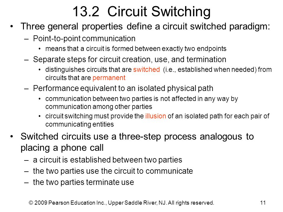 13.2 Circuit Switching Three general properties define a circuit switched paradigm: Point-to-point communication.