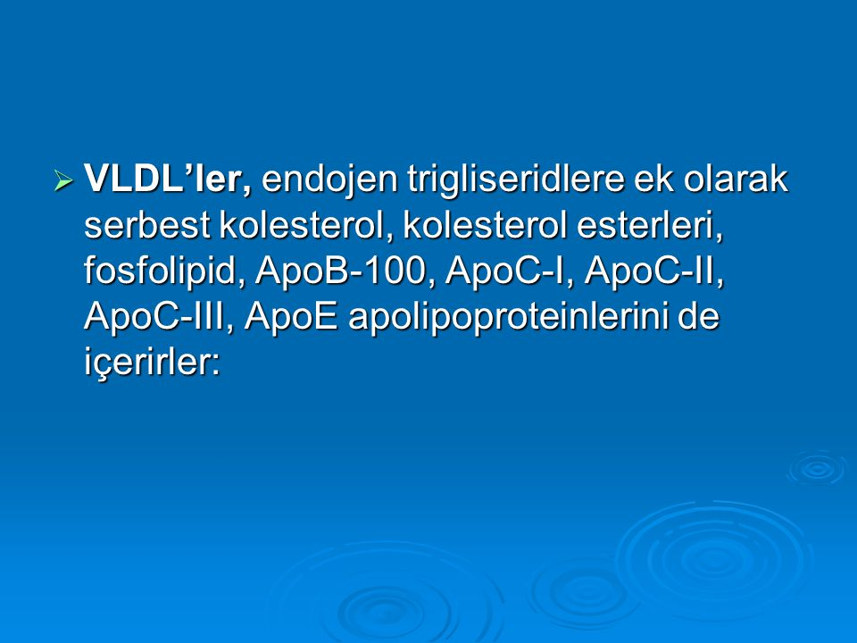 VLDL'ler, endojen trigliseridlere ek olarak serbest kolesterol, kolesterol esterleri, fosfolipid, ApoB-100, ApoC-I, ApoC-II, ApoC-III, ApoE apolipoproteinlerini de içerirler: