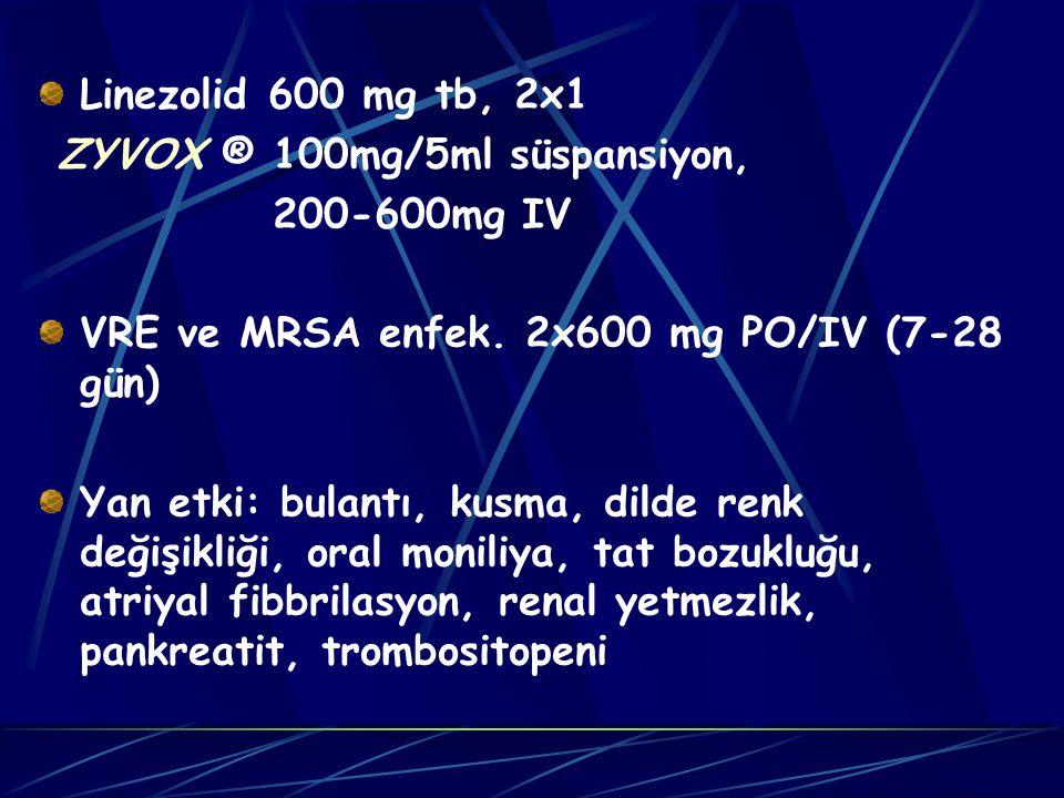 Linezolid 600 mg tb, 2x1 ZYVOX ® 100mg/5ml süspansiyon, 200-600mg IV. VRE ve MRSA enfek. 2x600 mg PO/IV (7-28 gün)