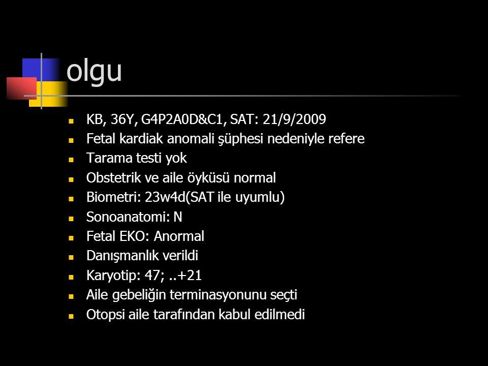 olgu KB, 36Y, G4P2A0D&C1, SAT: 21/9/2009. Fetal kardiak anomali şüphesi nedeniyle refere. Tarama testi yok.