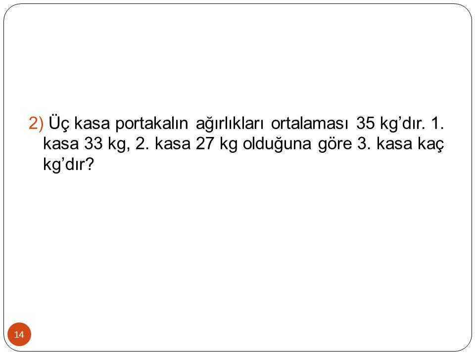 2) Üç kasa portakalın ağırlıkları ortalaması 35 kg'dır. 1
