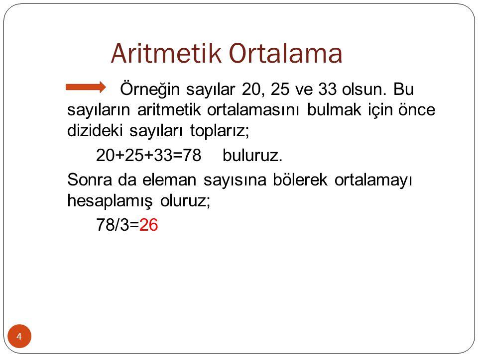 Aritmetik Ortalama Örneğin sayılar 20, 25 ve 33 olsun. Bu sayıların aritmetik ortalamasını bulmak için önce dizideki sayıları toplarız;