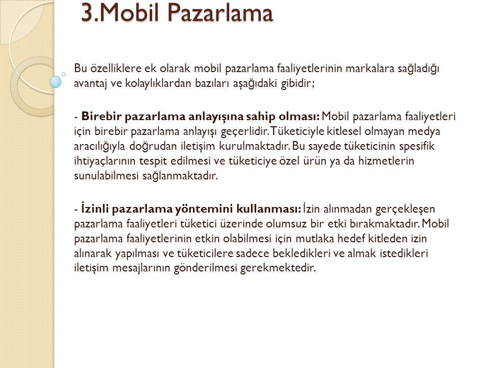 3.Mobil Pazarlama Bu özelliklere ek olarak mobil pazarlama faaliyetlerinin markalara sağladığı avantaj ve kolaylıklardan bazıları aşağıdaki gibidir;