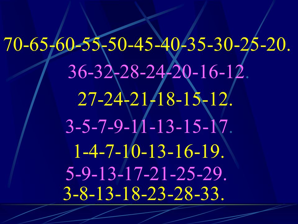 70-65-60-55-50-45-40-35-30-25-20. 36-32-28-24-20-16-12. 27-24-21-18-15-12. 3-5-7-9-11-13-15-17. 1-4-7-10-13-16-19.