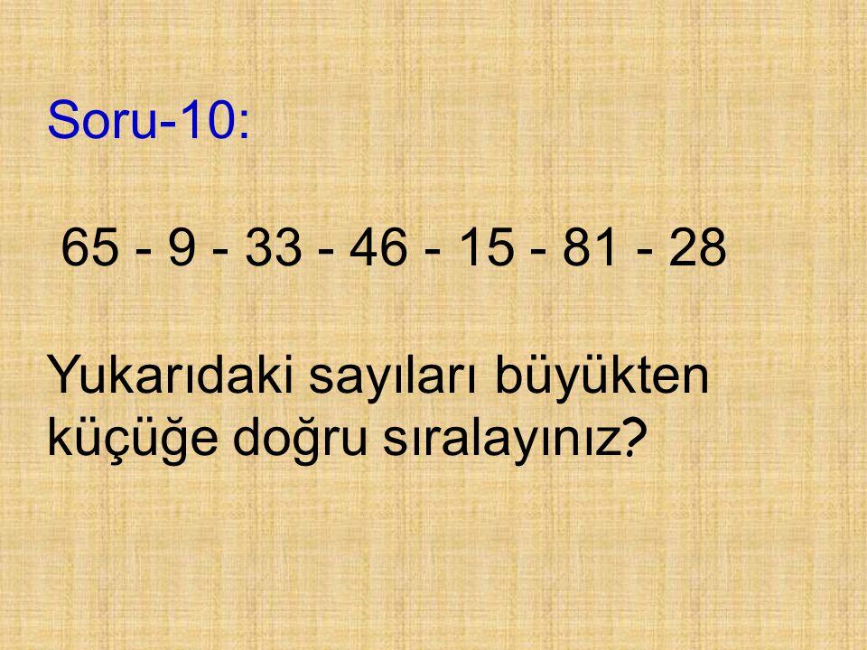 Soru-10: 65 - 9 - 33 - 46 - 15 - 81 - 28 Yukarıdaki sayıları büyükten küçüğe doğru sıralayınız