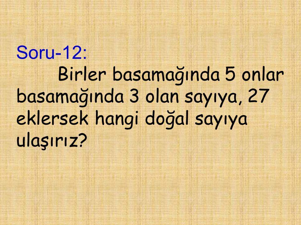 Soru-12: Birler basamağında 5 onlar basamağında 3 olan sayıya, 27 eklersek hangi doğal sayıya ulaşırız