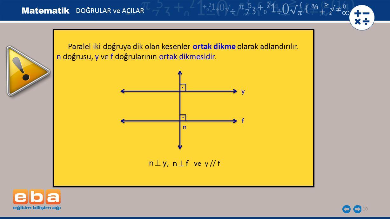 DOĞRULAR ve AÇILAR Paralel iki doğruya dik olan kesenler ortak dikme olarak adlandırılır. n doğrusu, y ve f doğrularının ortak dikmesidir.