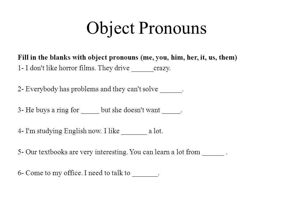 Object Pronouns Fill in the blanks with object pronouns (me, you, him, her, it, us, them) 1- I don t like horror films. They drive ______crazy.