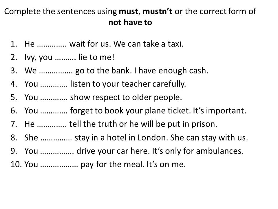 Complete the sentences using must, mustn't or the correct form of not have to