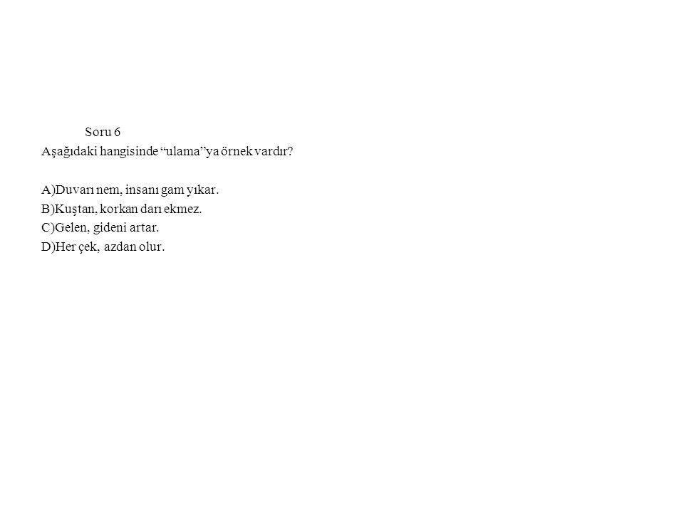 Soru 6 Aşağıdaki hangisinde ulama ya örnek vardır A)Duvarı nem, insanı gam yıkar. B)Kuştan, korkan darı ekmez.